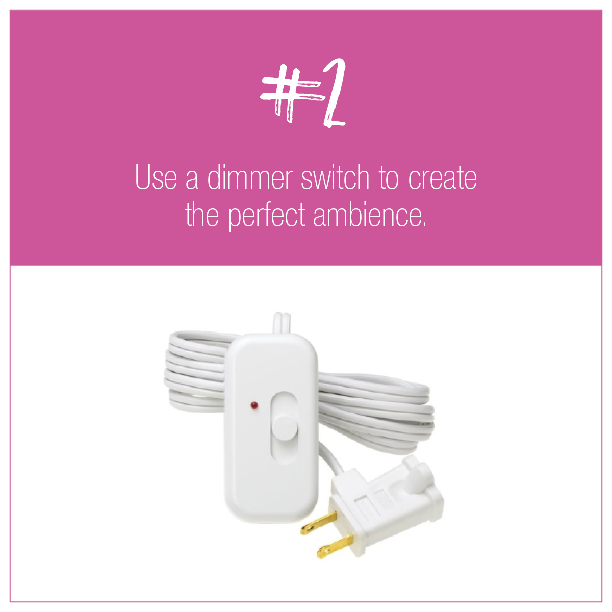 TIP 2: Use a dimmer switch to create the perfect ambience.